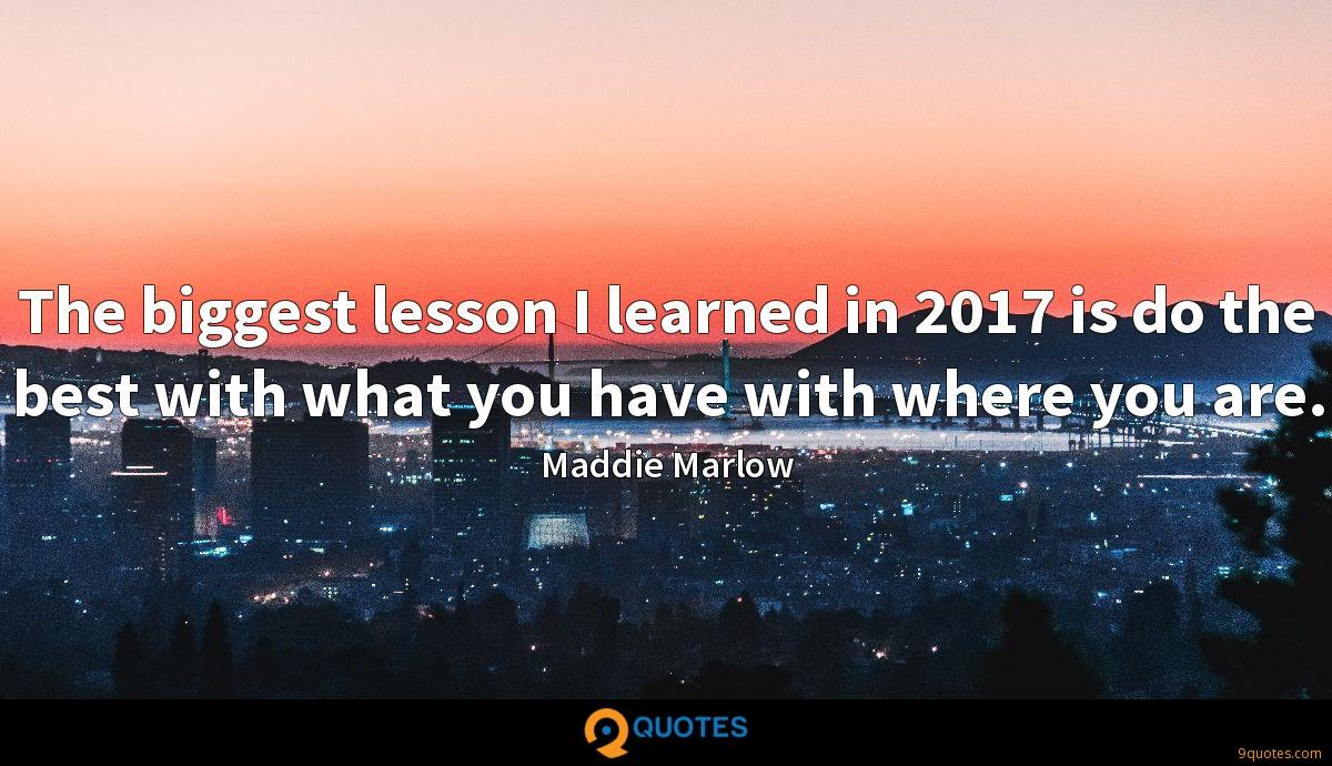 The biggest lesson I learned in 2017 is do the best with what you have with where you are.