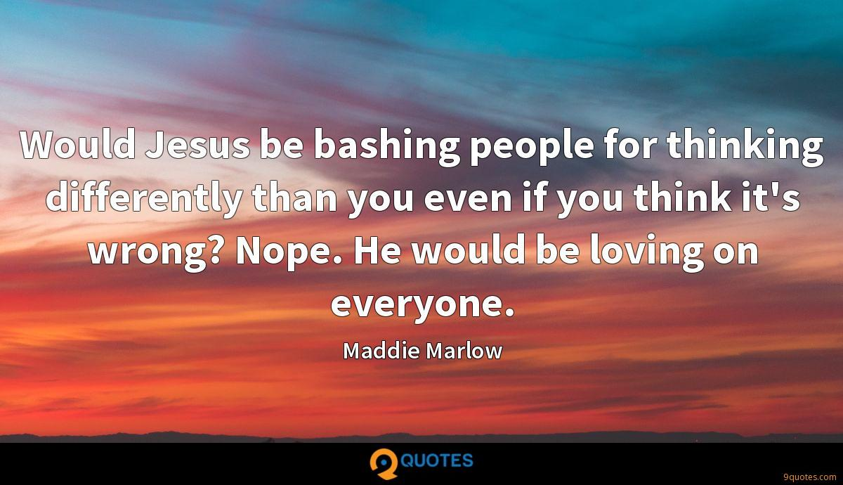 Would Jesus be bashing people for thinking differently than you even if you think it's wrong? Nope. He would be loving on everyone.