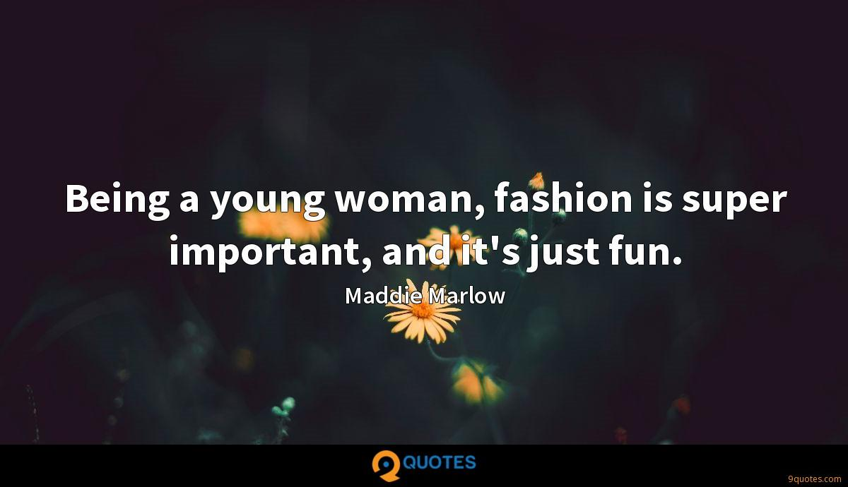 Being a young woman, fashion is super important, and it's just fun.