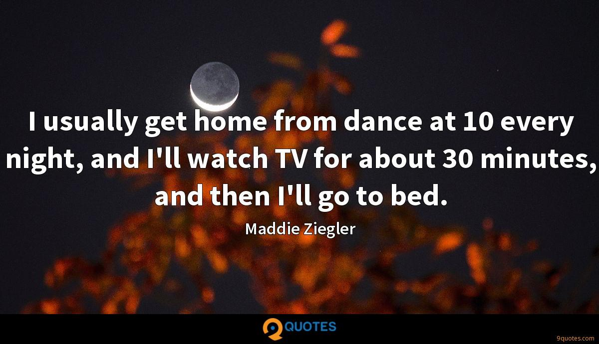 I usually get home from dance at 10 every night, and I'll watch TV for about 30 minutes, and then I'll go to bed.