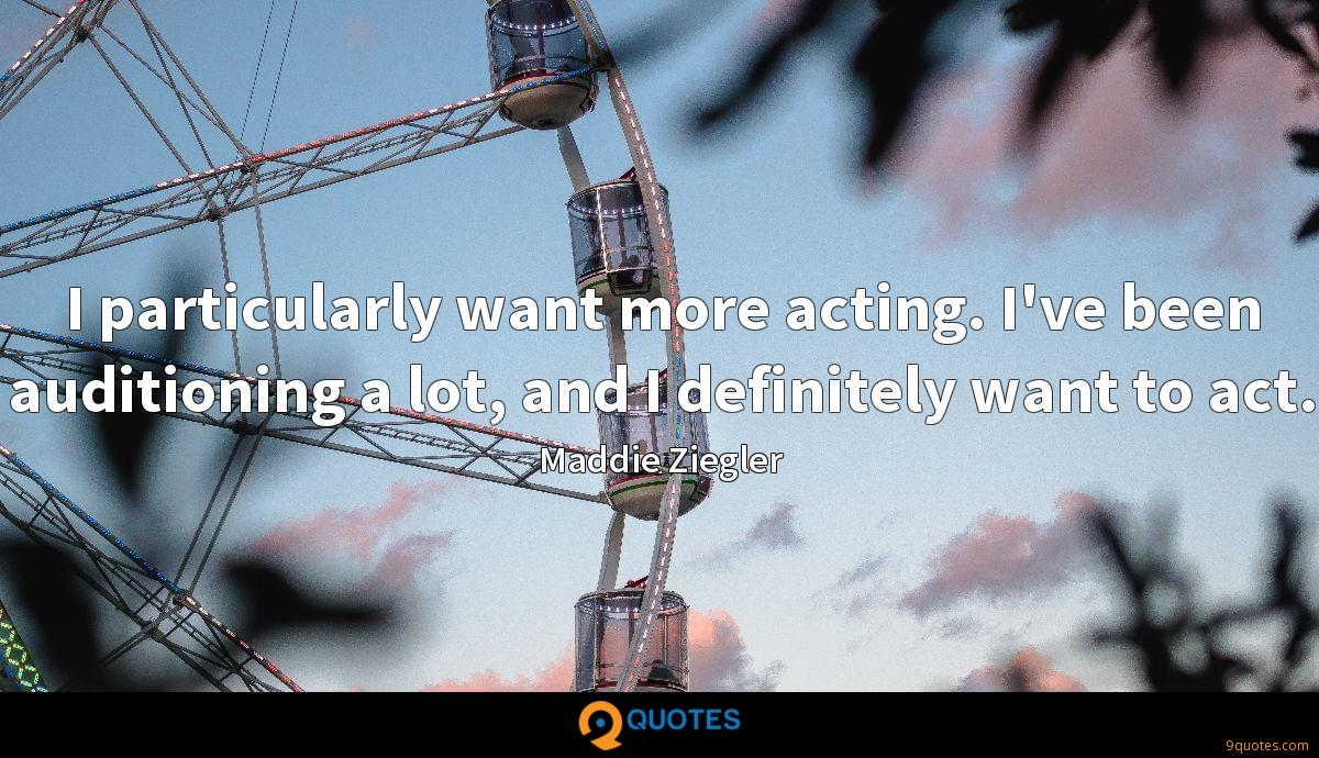 I particularly want more acting. I've been auditioning a lot, and I definitely want to act.