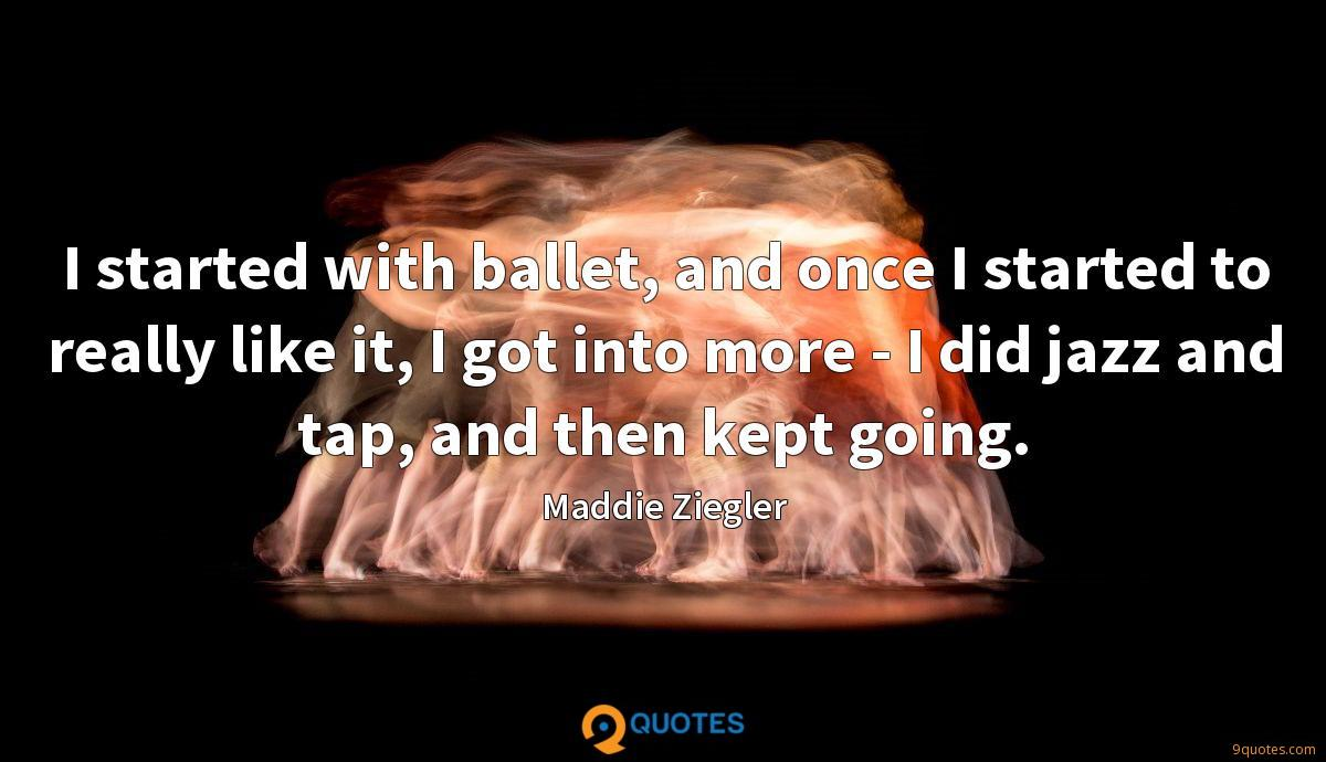 I started with ballet, and once I started to really like it, I got into more - I did jazz and tap, and then kept going.