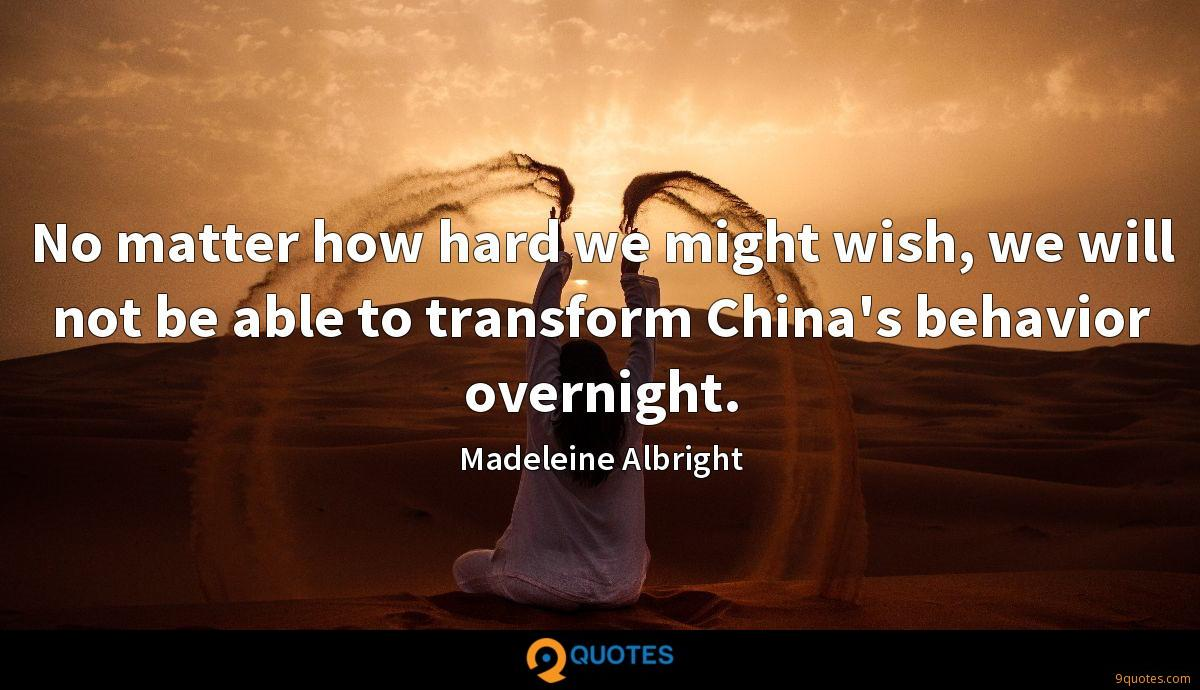 No matter how hard we might wish, we will not be able to transform China's behavior overnight.