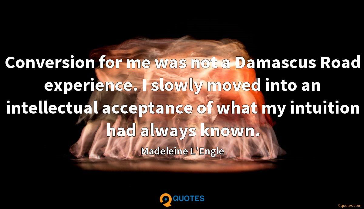 Conversion for me was not a Damascus Road experience. I slowly moved into an intellectual acceptance of what my intuition had always known.