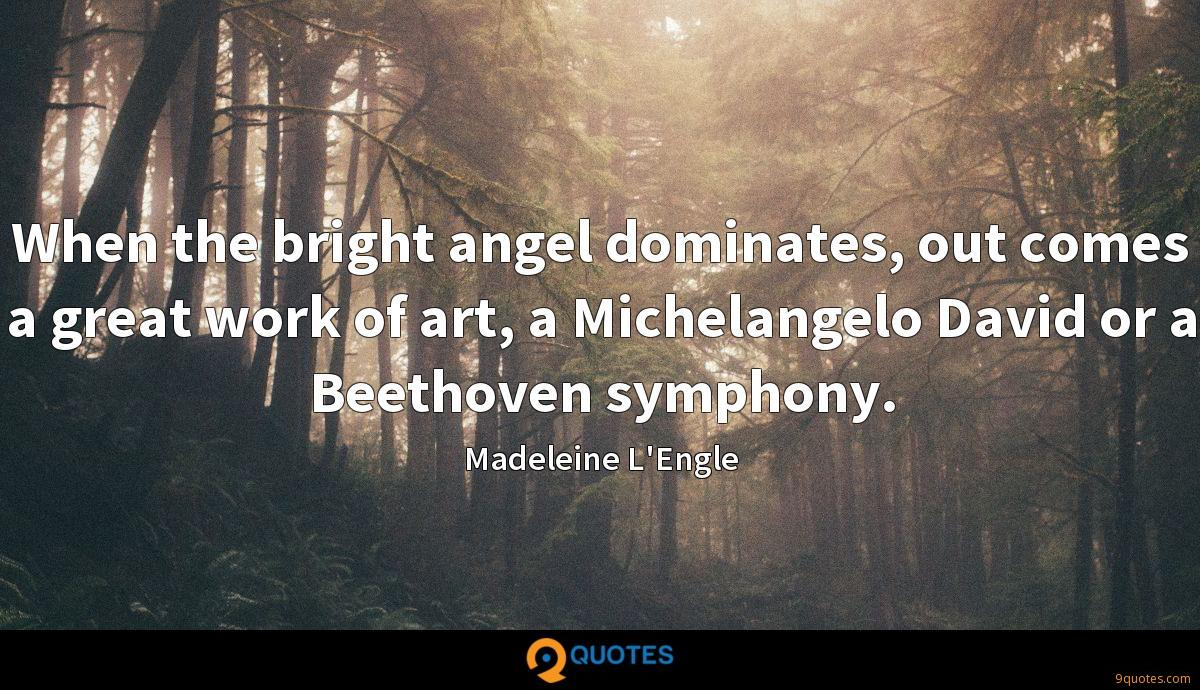 When the bright angel dominates, out comes a great work of art, a Michelangelo David or a Beethoven symphony.