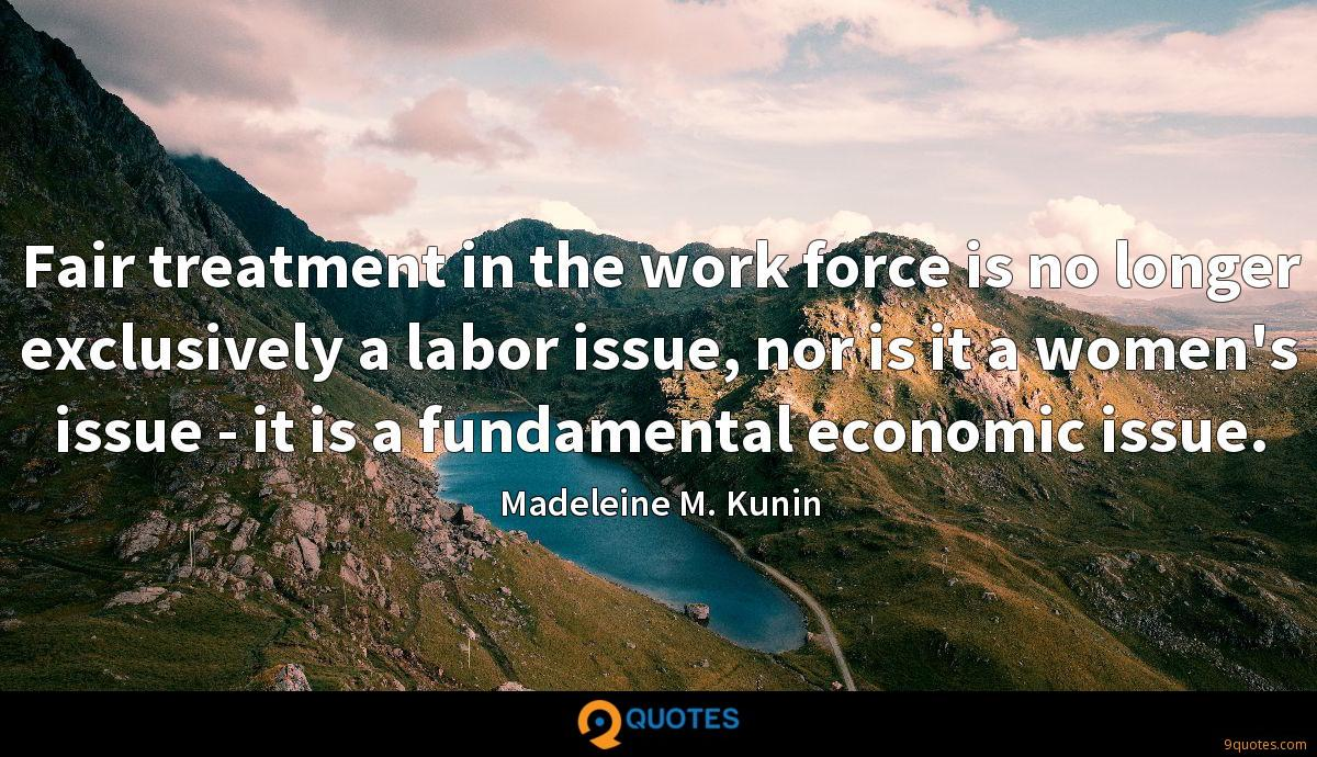 Fair treatment in the work force is no longer exclusively a labor issue, nor is it a women's issue - it is a fundamental economic issue.