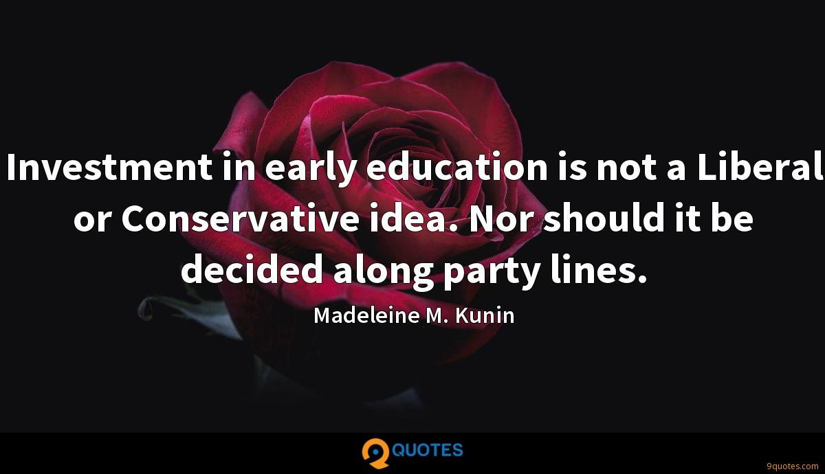 Investment in early education is not a Liberal or Conservative idea. Nor should it be decided along party lines.