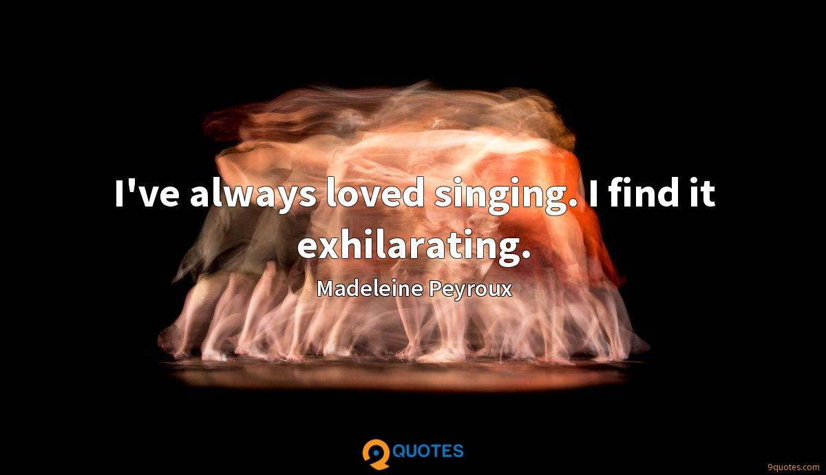 I've always loved singing. I find it exhilarating.