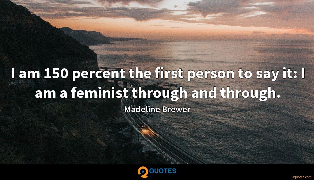 I am 150 percent the first person to say it: I am a feminist through and through.