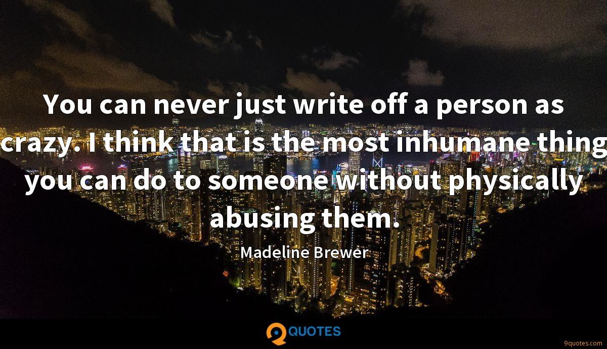 You can never just write off a person as crazy. I think that is the most inhumane thing you can do to someone without physically abusing them.