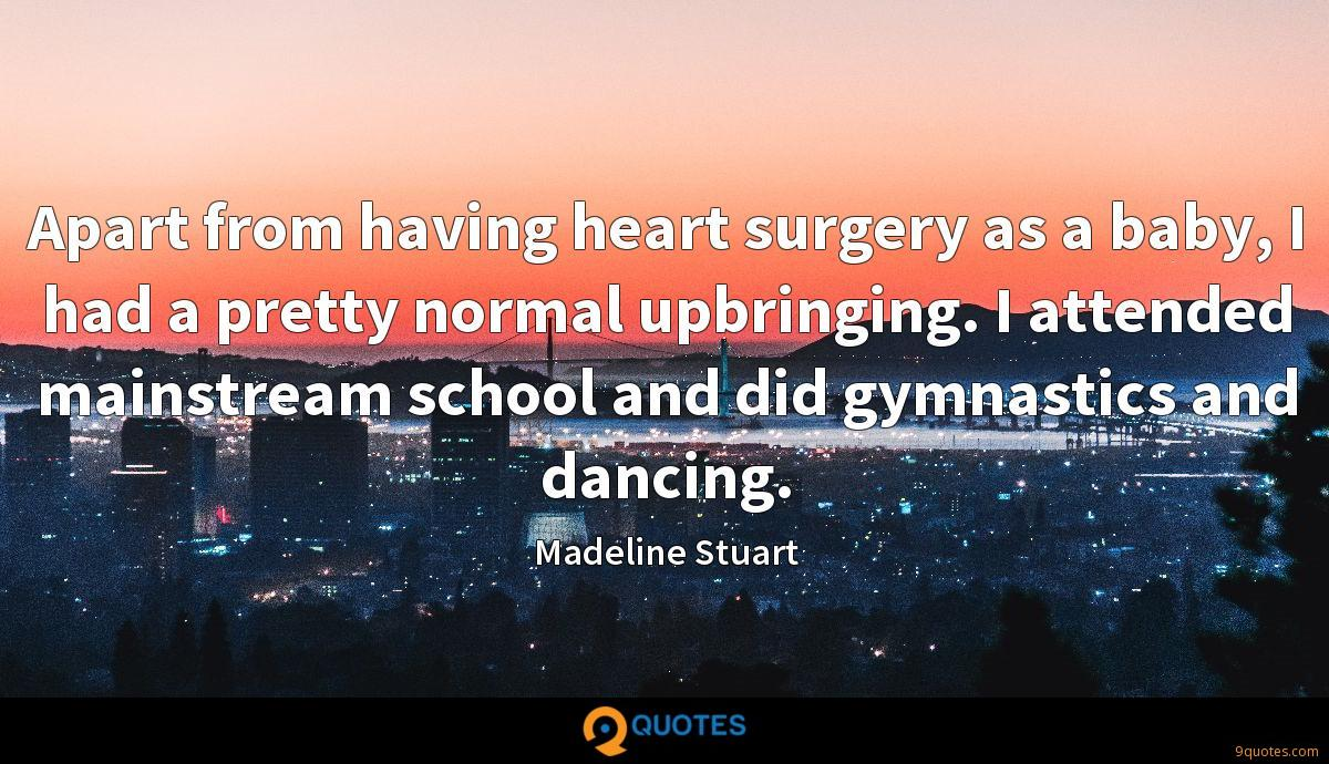 Apart from having heart surgery as a baby, I had a pretty normal upbringing. I attended mainstream school and did gymnastics and dancing.
