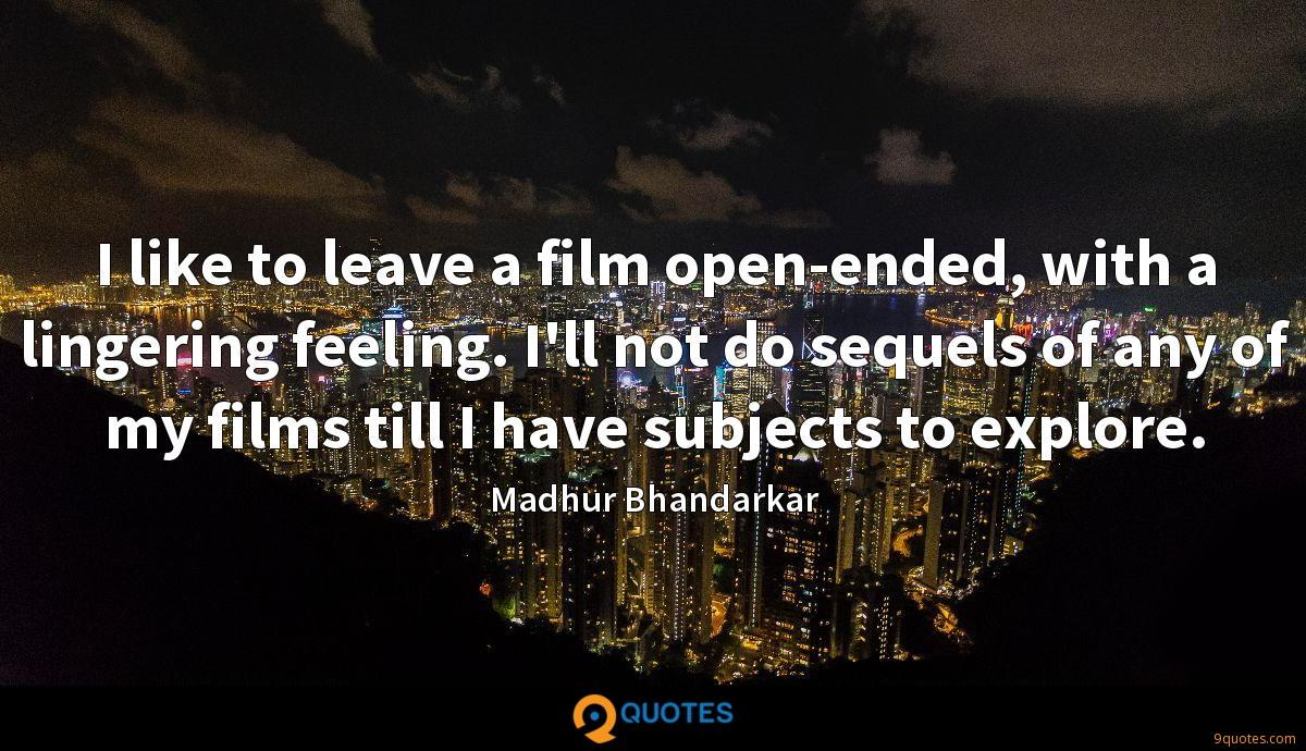 I like to leave a film open-ended, with a lingering feeling. I'll not do sequels of any of my films till I have subjects to explore.
