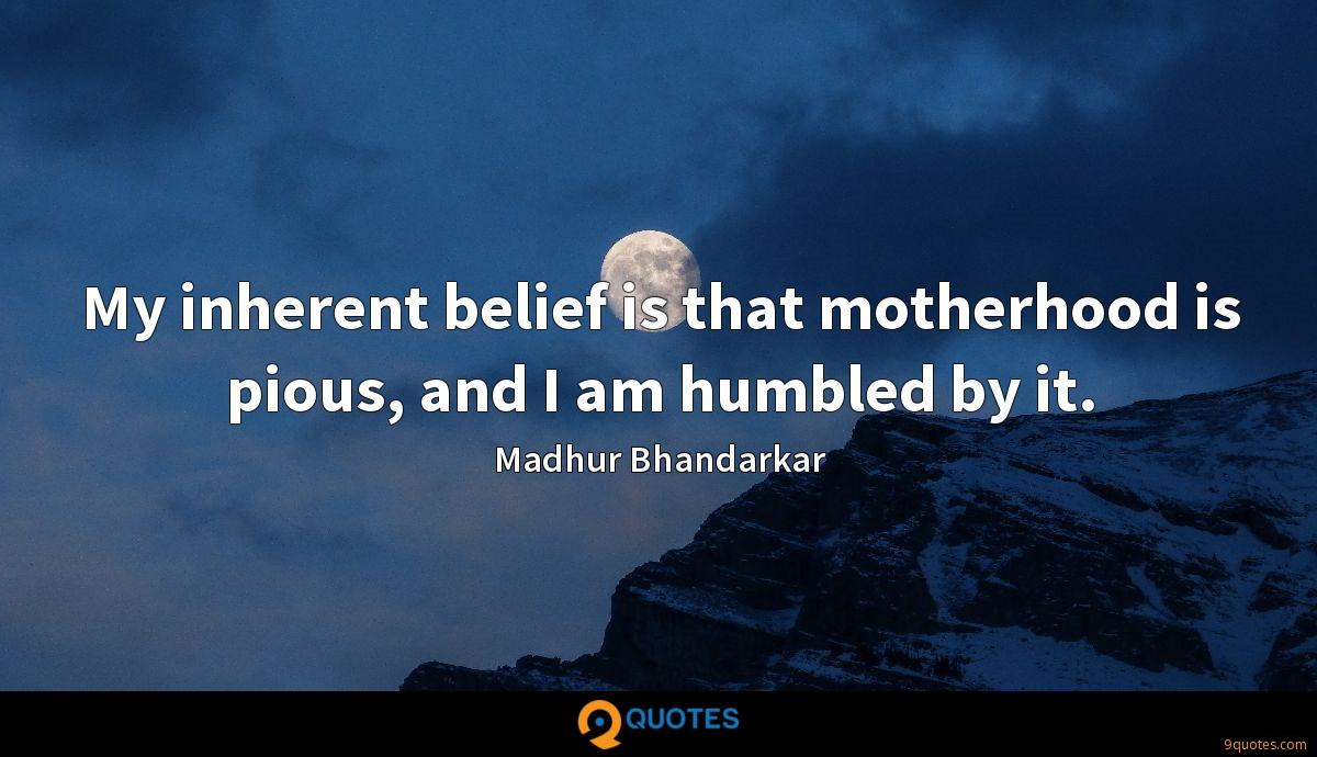 My inherent belief is that motherhood is pious, and I am humbled by it.