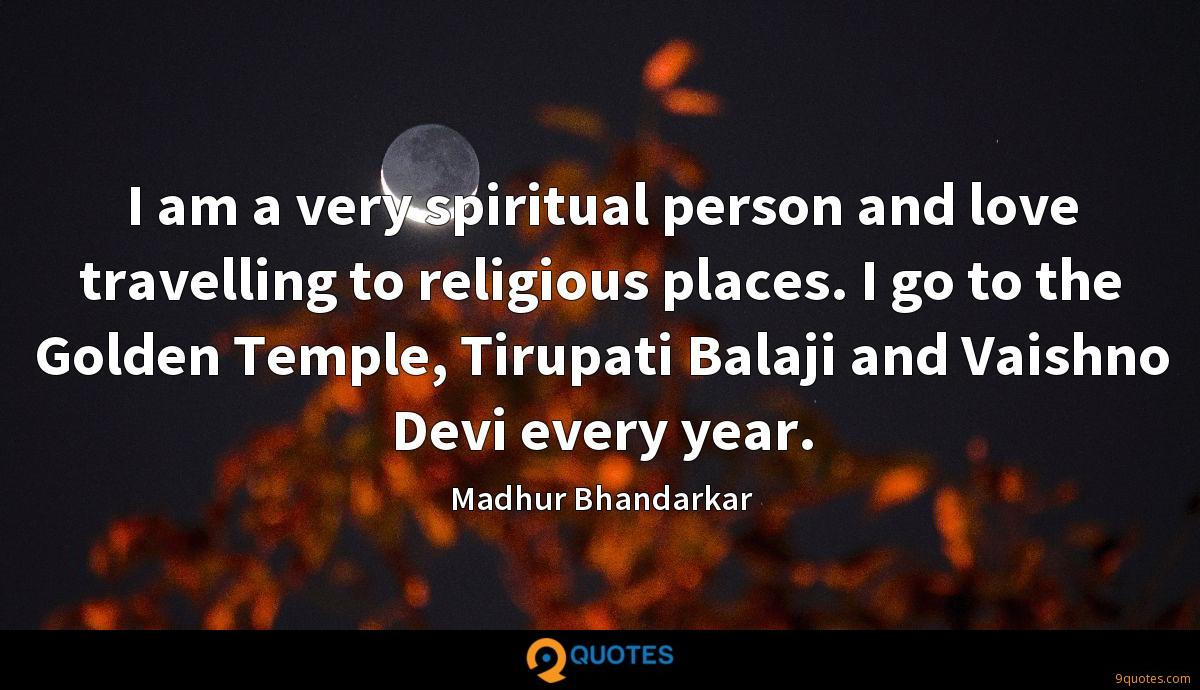 I am a very spiritual person and love travelling to religious places. I go to the Golden Temple, Tirupati Balaji and Vaishno Devi every year.