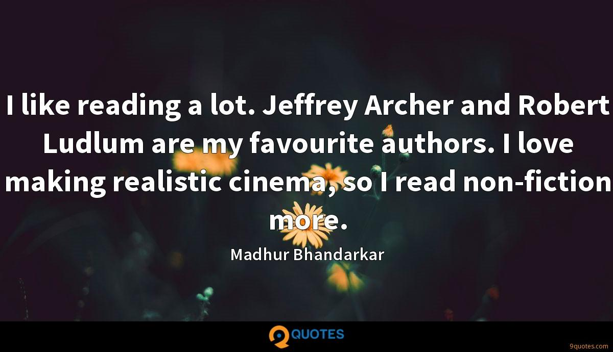 I like reading a lot. Jeffrey Archer and Robert Ludlum are my favourite authors. I love making realistic cinema, so I read non-fiction more.