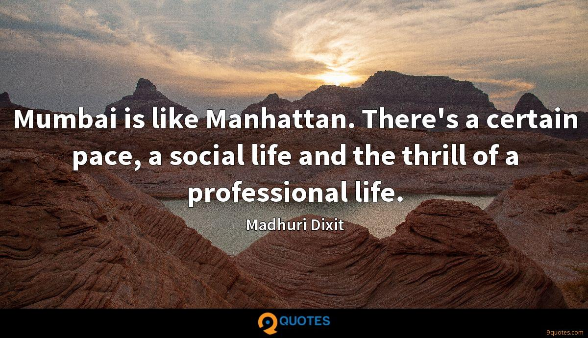 Mumbai is like Manhattan. There's a certain pace, a social life and the thrill of a professional life.