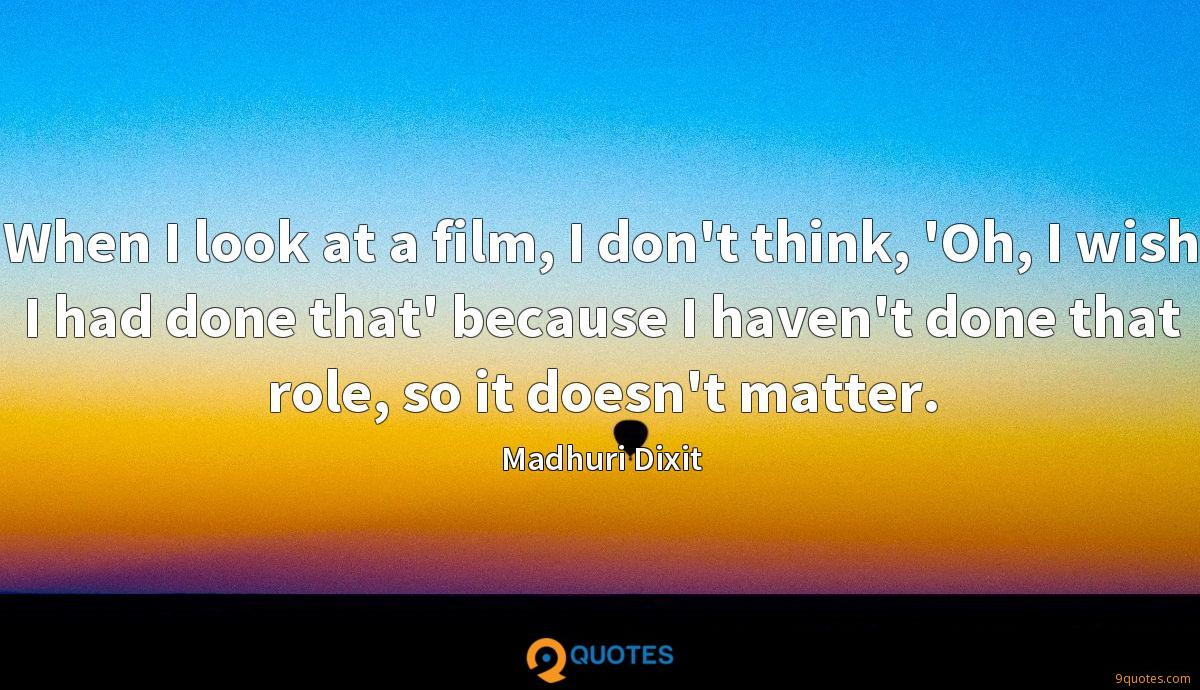 When I look at a film, I don't think, 'Oh, I wish I had done that' because I haven't done that role, so it doesn't matter.