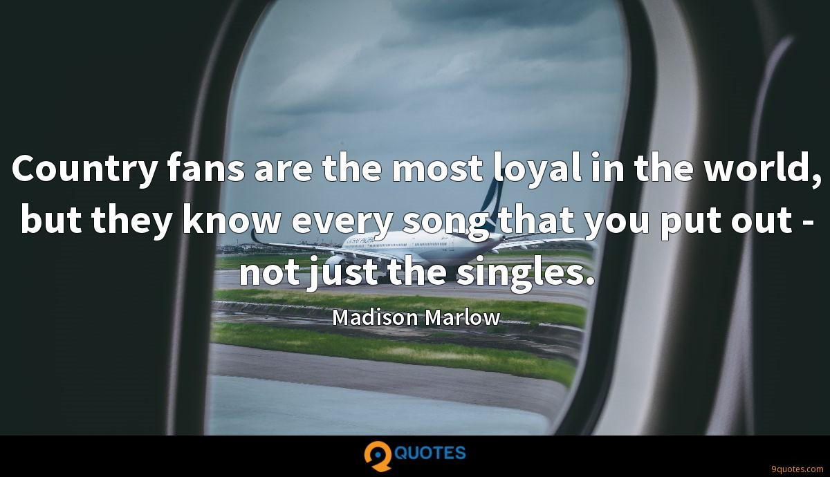 Country fans are the most loyal in the world, but they know every song that you put out - not just the singles.