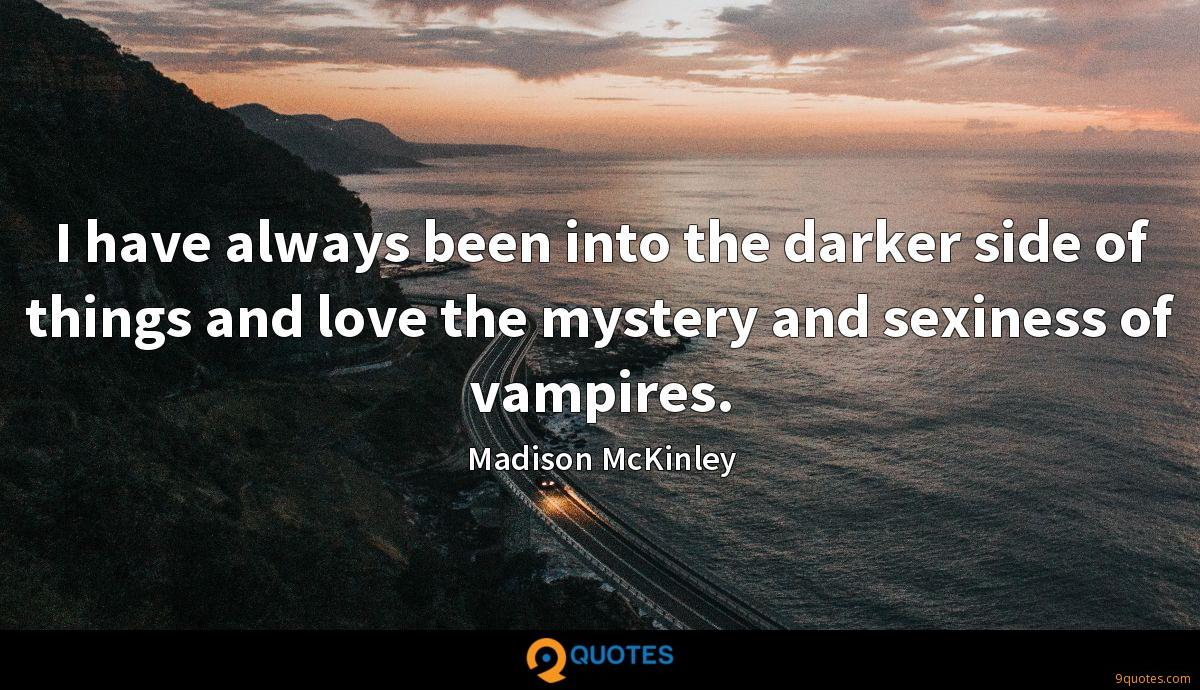 I have always been into the darker side of things and love the mystery and sexiness of vampires.