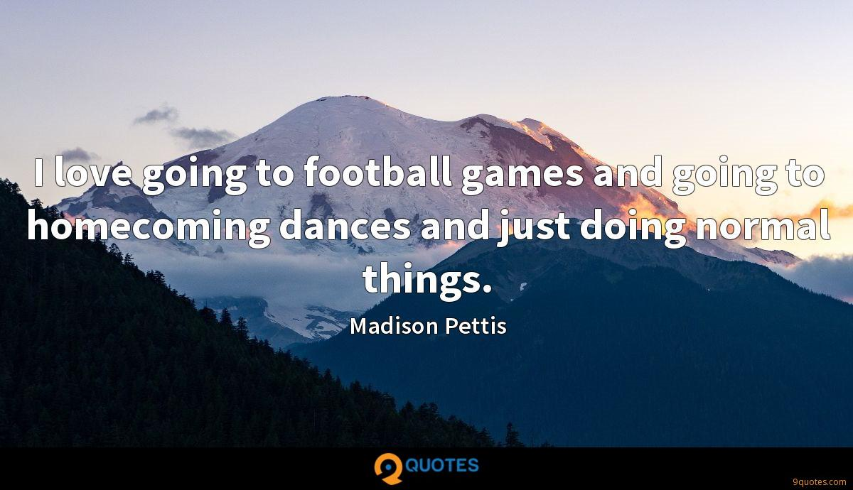 I love going to football games and going to homecoming dances and just doing normal things.