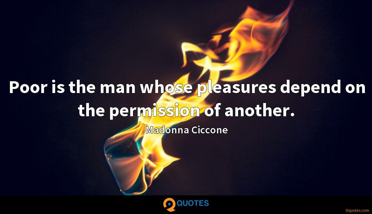 Poor is the man whose pleasures depend on the permission of another.