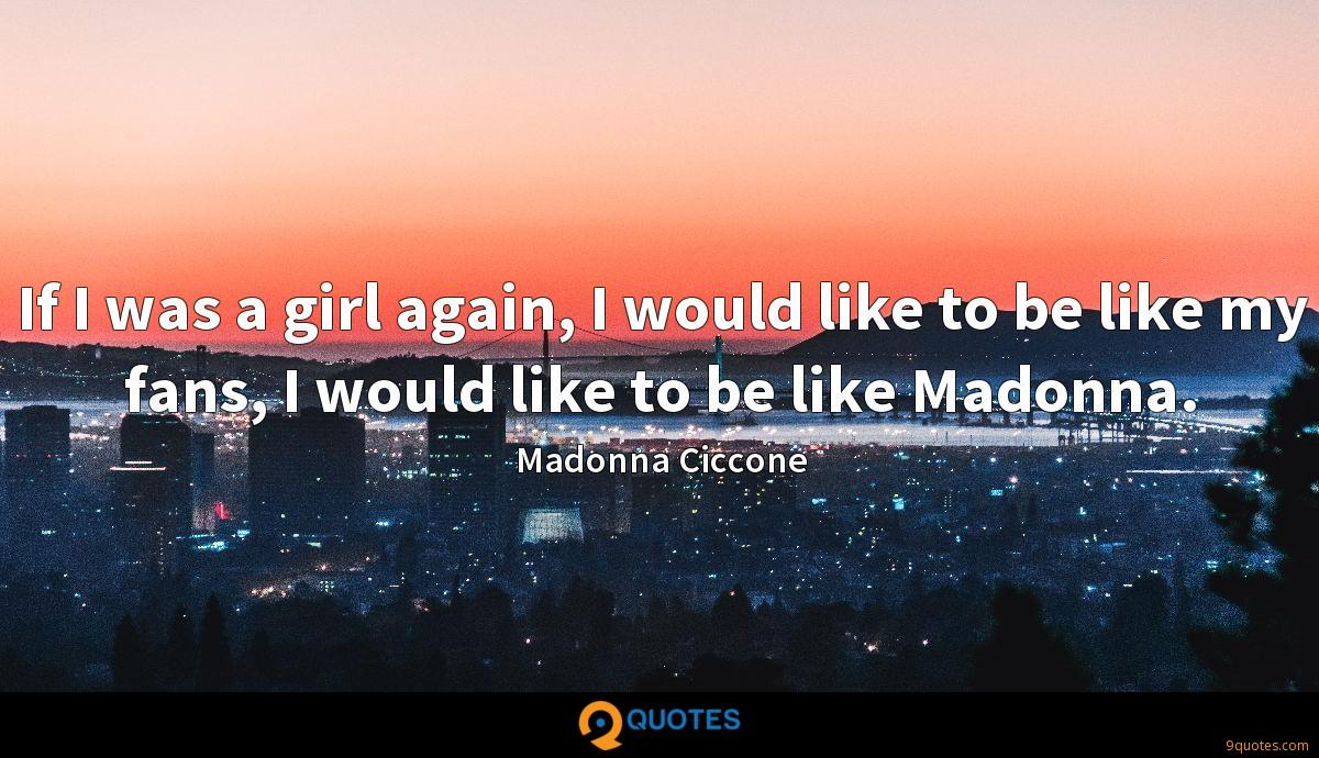 If I was a girl again, I would like to be like my fans, I would like to be like Madonna.
