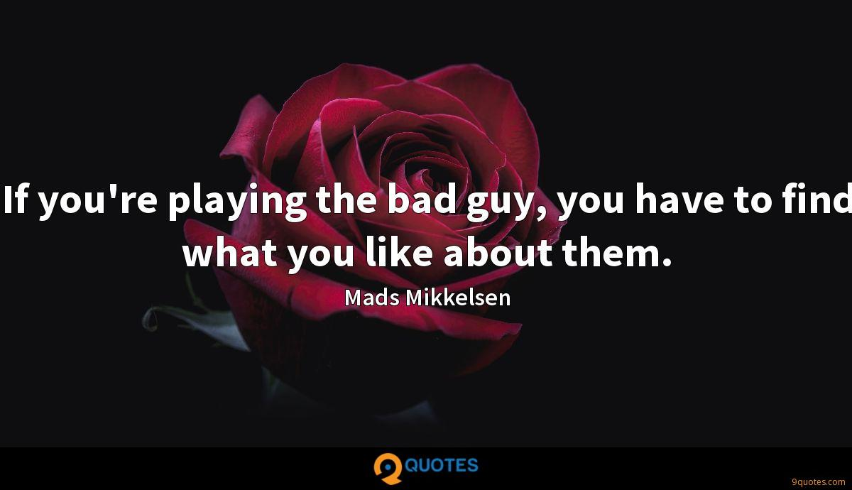If you're playing the bad guy, you have to find what you like about them.