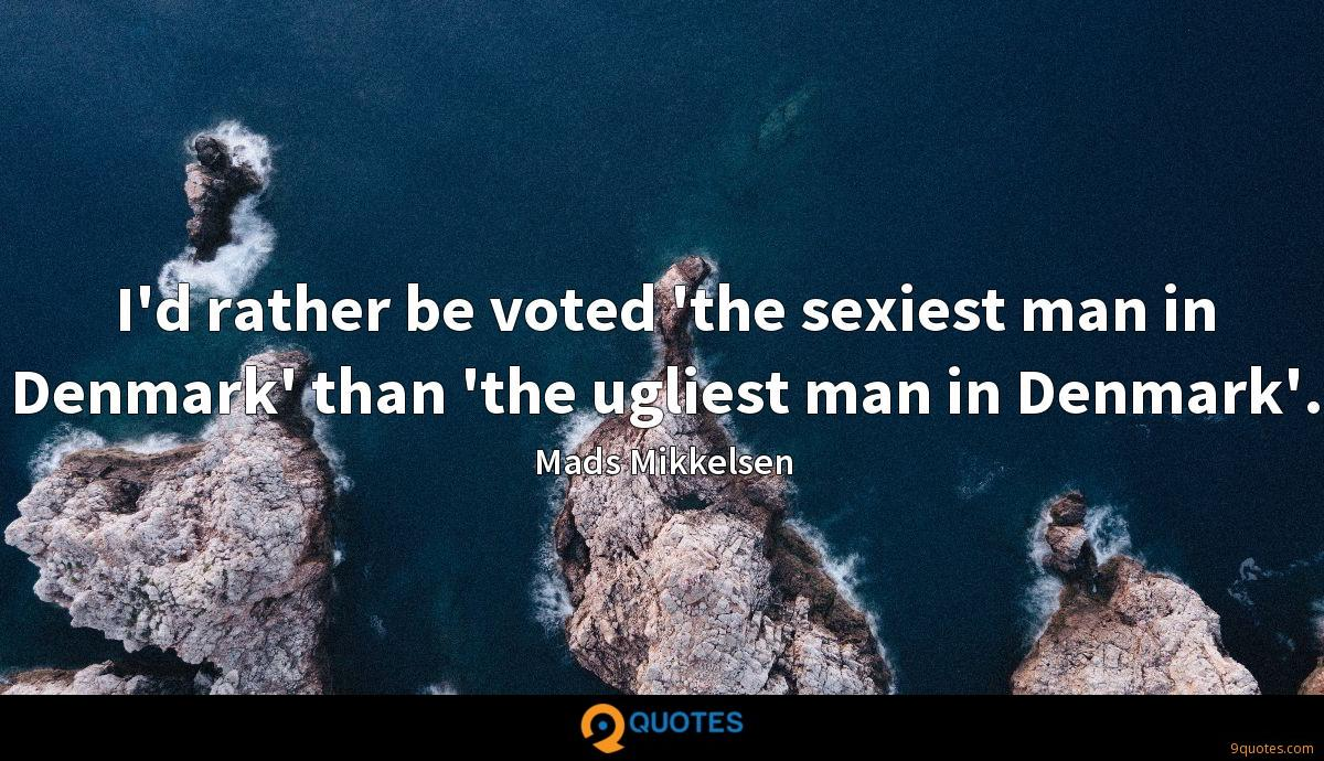 I'd rather be voted 'the sexiest man in Denmark' than 'the ugliest man in Denmark'.