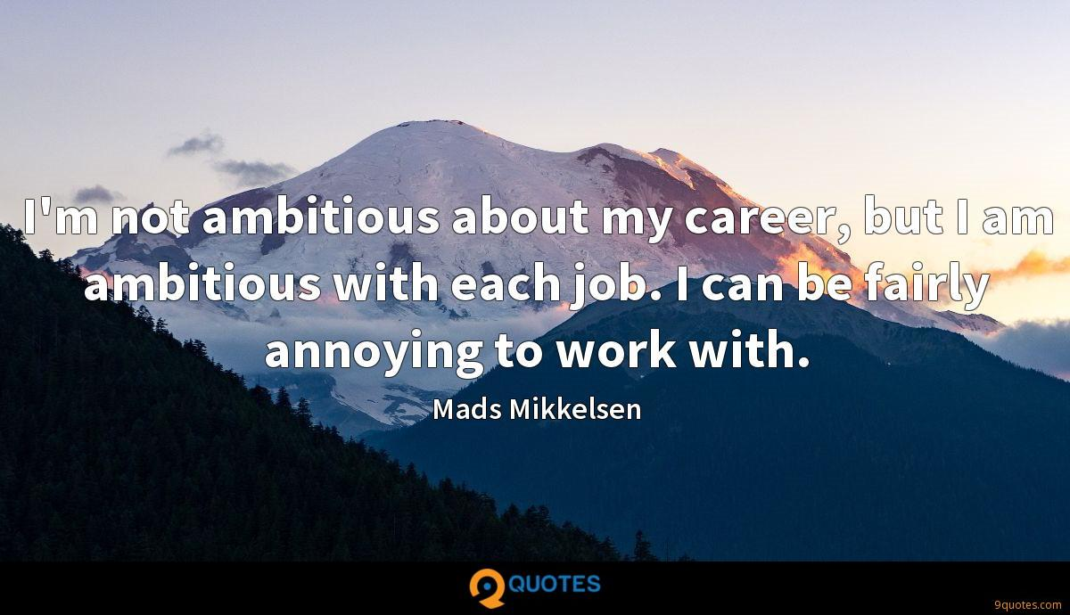 I'm not ambitious about my career, but I am ambitious with each job. I can be fairly annoying to work with.