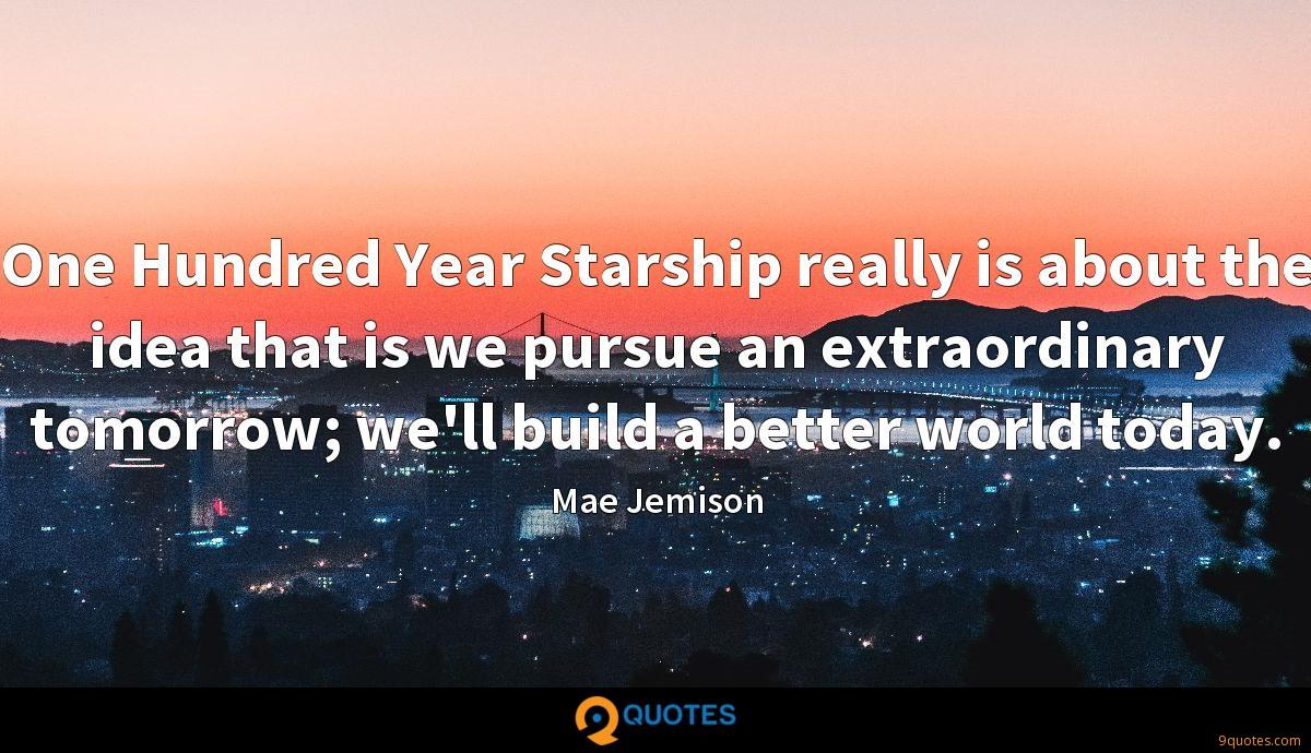 One Hundred Year Starship really is about the idea that is we pursue an extraordinary tomorrow; we'll build a better world today.