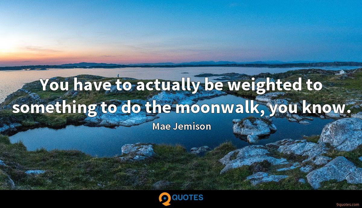 You have to actually be weighted to something to do the moonwalk, you know.