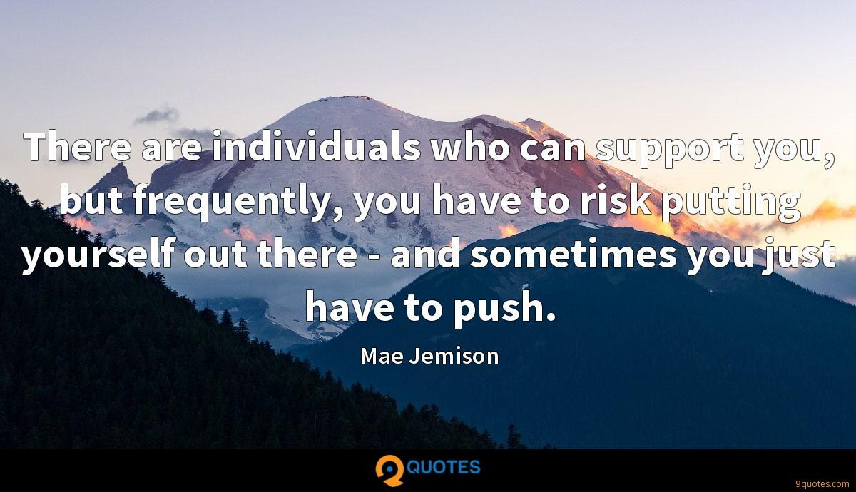 There are individuals who can support you, but frequently, you have to risk putting yourself out there - and sometimes you just have to push.
