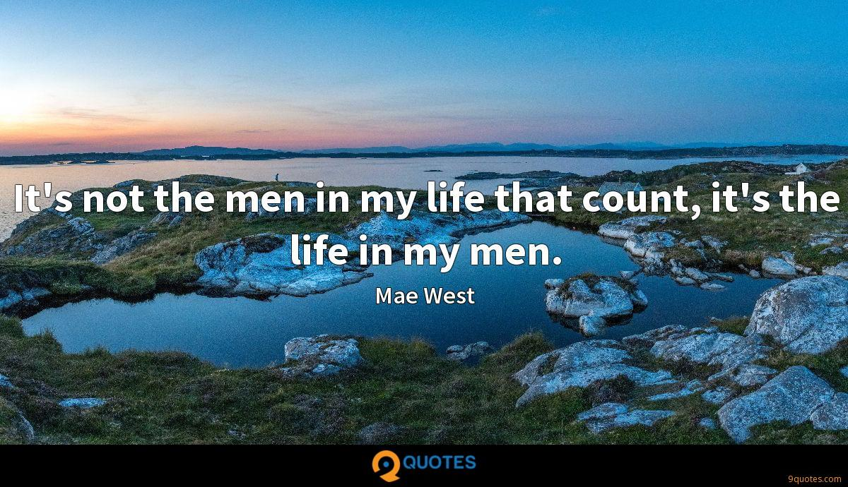 It's not the men in my life that count, it's the life in my men.