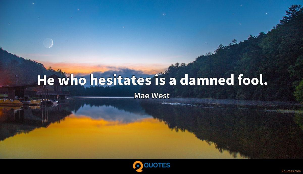 He who hesitates is a damned fool.