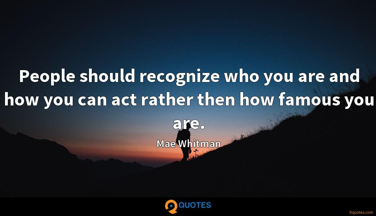 People should recognize who you are and how you can act rather then how famous you are.