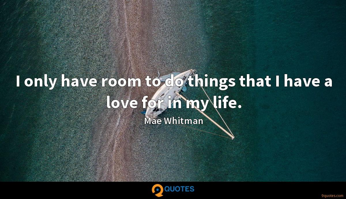 I only have room to do things that I have a love for in my life.
