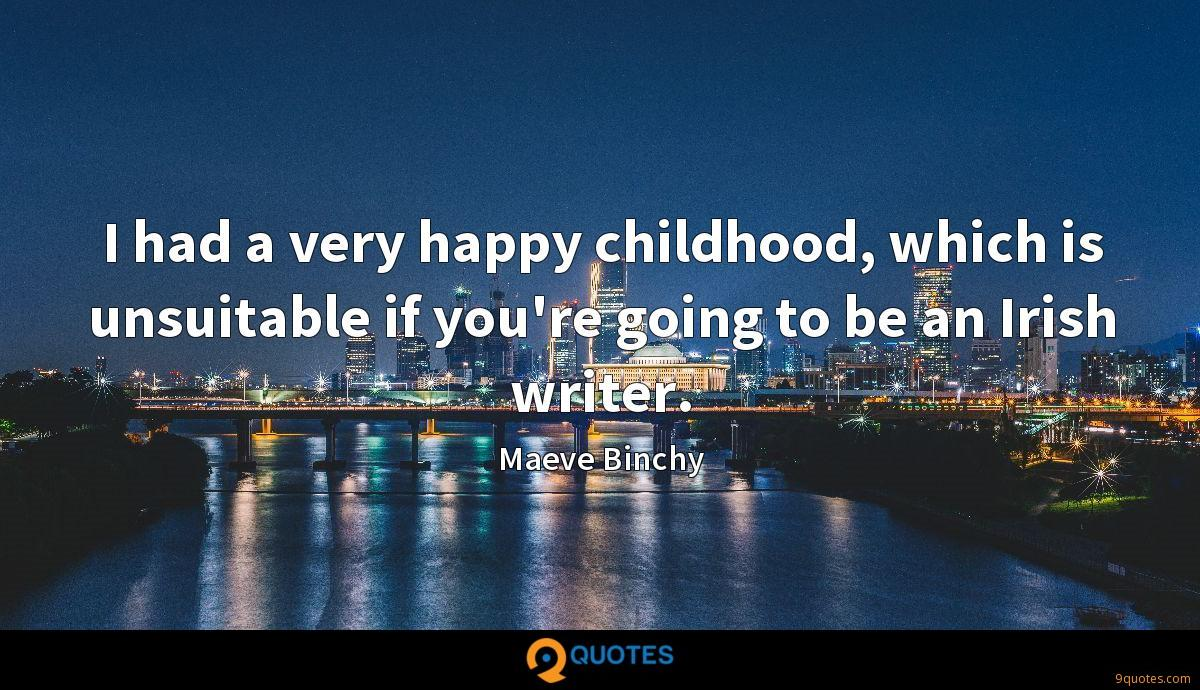 I had a very happy childhood, which is unsuitable if you're going to be an Irish writer.