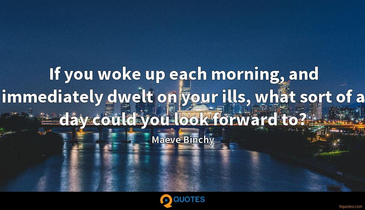 If you woke up each morning, and immediately dwelt on your ills, what sort of a day could you look forward to?