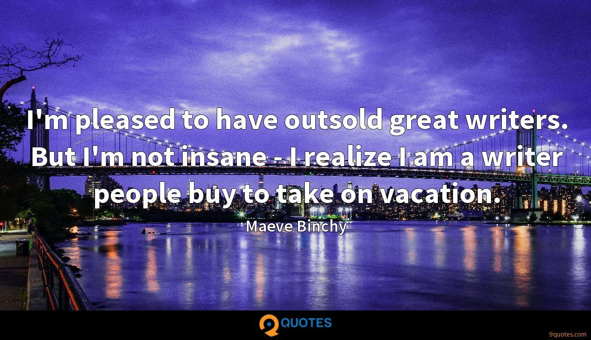 I'm pleased to have outsold great writers. But I'm not insane - I realize I am a writer people buy to take on vacation.