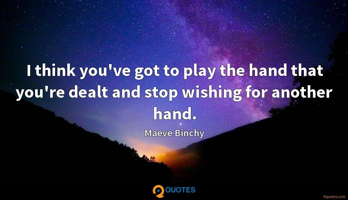 I think you've got to play the hand that you're dealt and stop wishing for another hand.