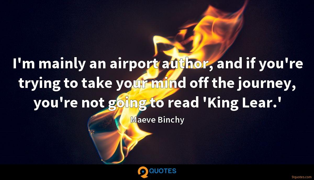 I'm mainly an airport author, and if you're trying to take your mind off the journey, you're not going to read 'King Lear.'