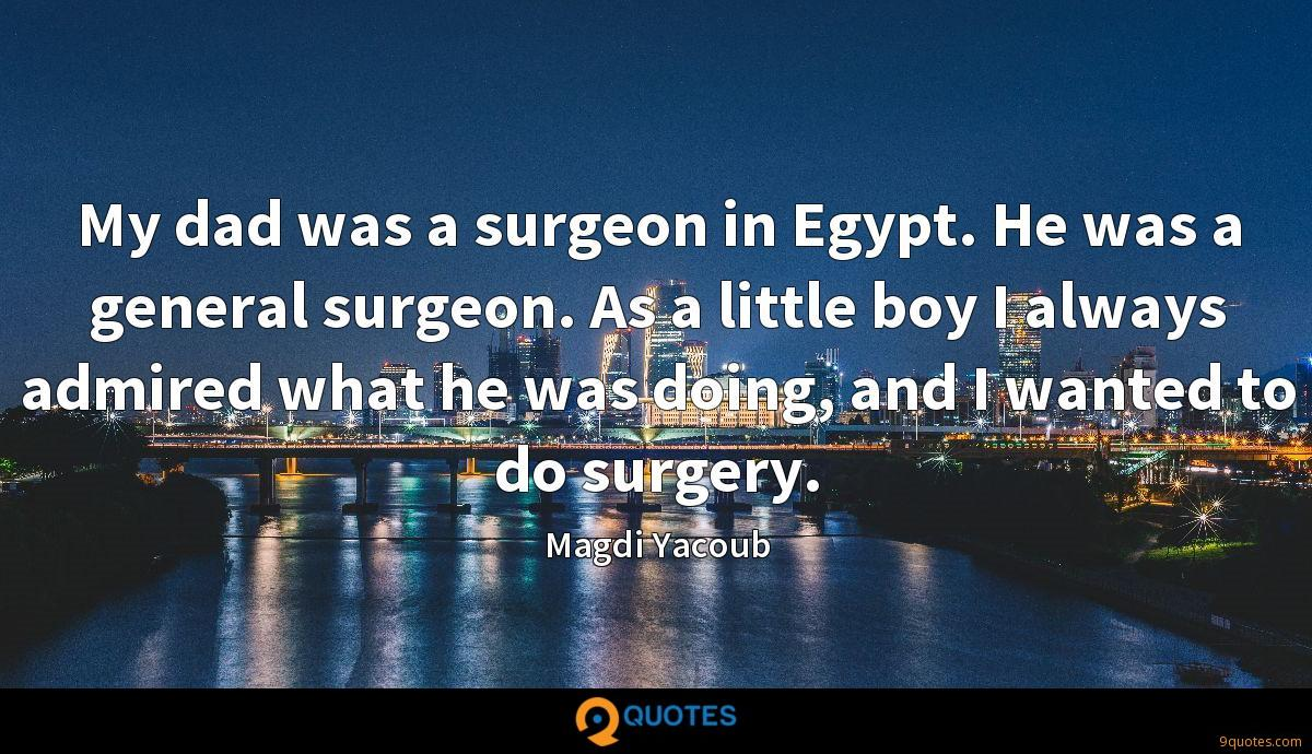 My dad was a surgeon in Egypt. He was a general surgeon. As a little boy I always admired what he was doing, and I wanted to do surgery.