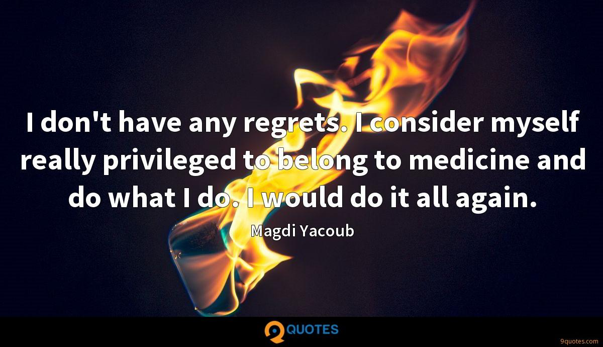 I don't have any regrets. I consider myself really privileged to belong to medicine and do what I do. I would do it all again.
