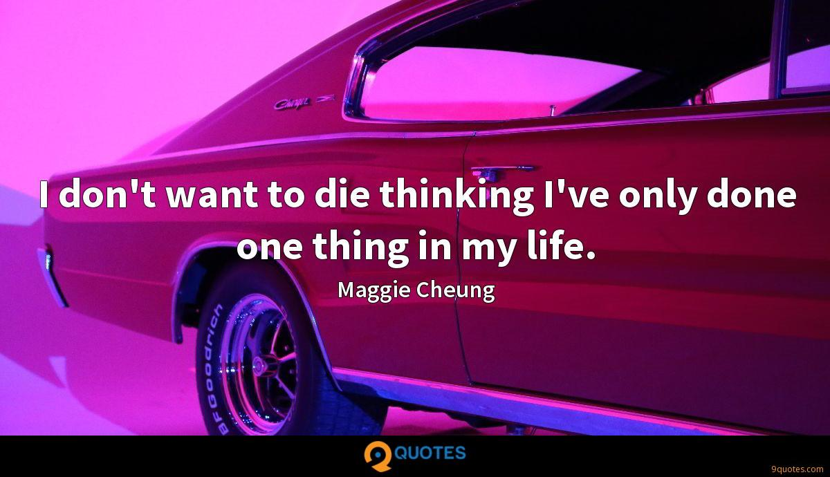 I don't want to die thinking I've only done one thing in my life.