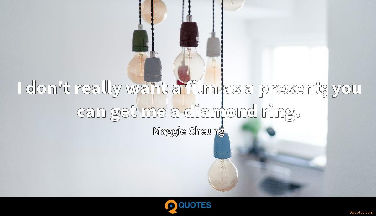 I don't really want a film as a present; you can get me a diamond ring.