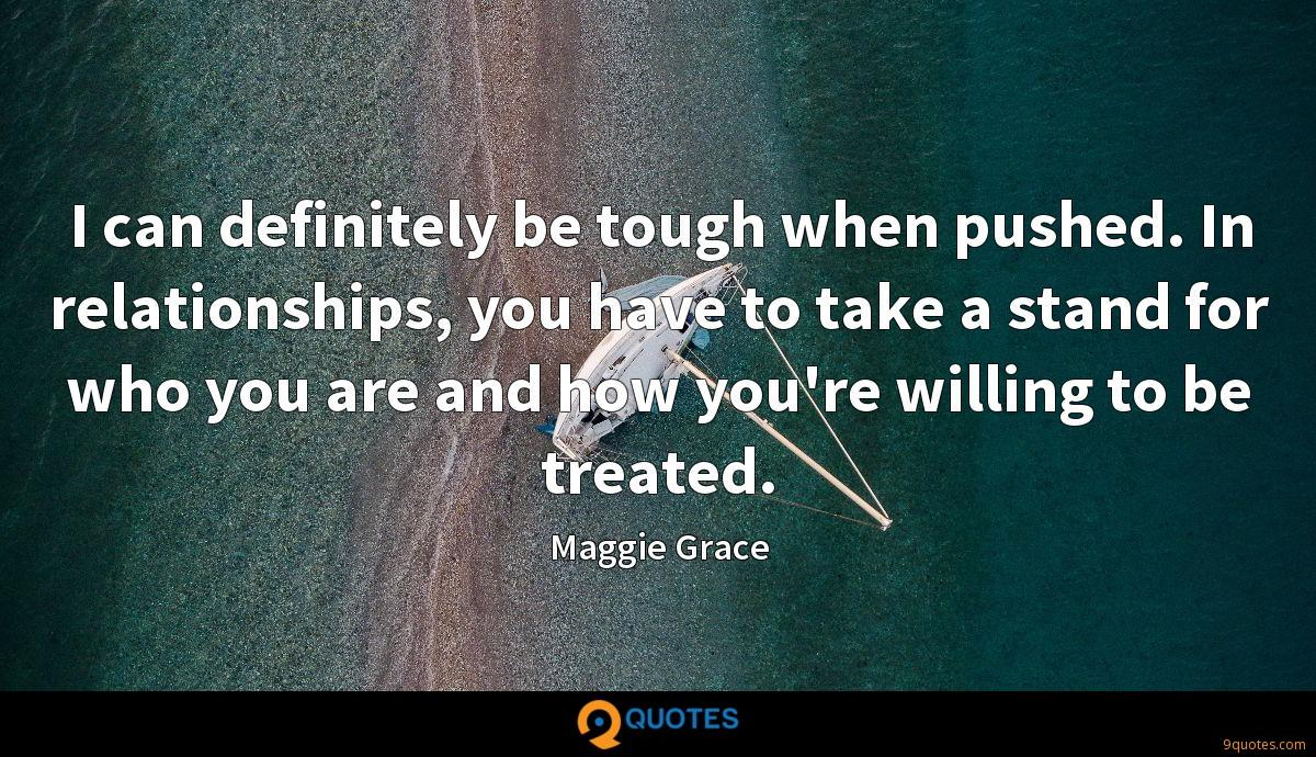I can definitely be tough when pushed. In relationships, you have to take a stand for who you are and how you're willing to be treated.
