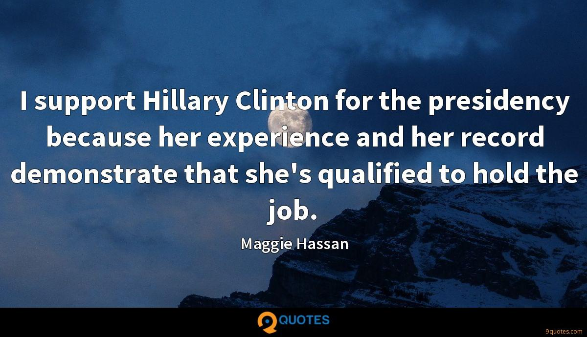 I support Hillary Clinton for the presidency because her experience and her record demonstrate that she's qualified to hold the job.