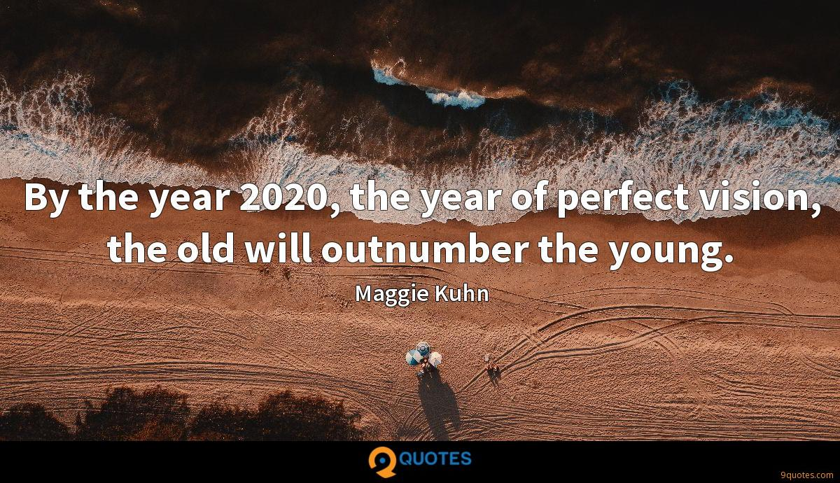 By the year 2020, the year of perfect vision, the old will outnumber the young.
