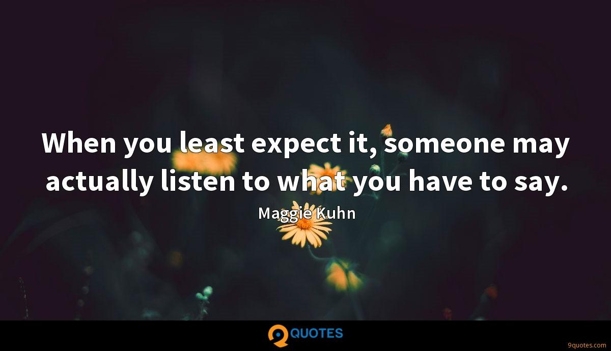 When you least expect it, someone may actually listen to what you have to say.