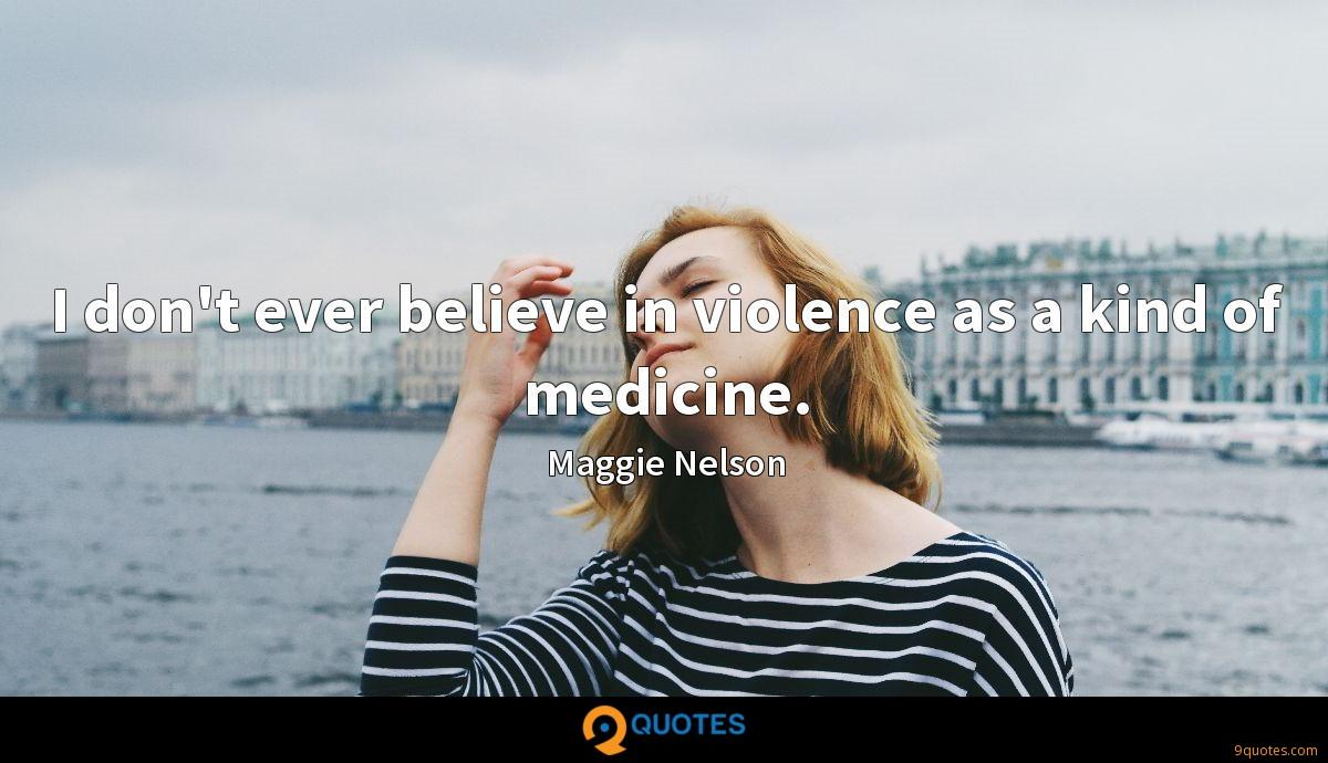 I don't ever believe in violence as a kind of medicine.